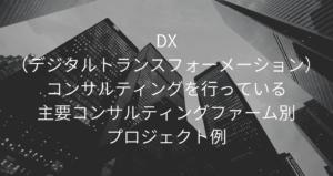 DX(デジタルトランスフォーメーション)コンサルティングを行っている主要コンサルティングファーム別プロジェクト例