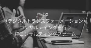 DX(デジタルトランスフォーメーション)コンサルティングを行うITコンサルティングファーム